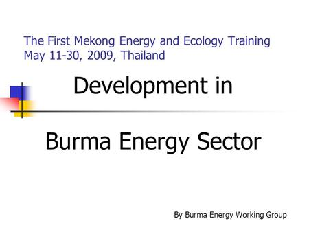 The First Mekong Energy and Ecology Training May 11-30, 2009, Thailand Development in Burma Energy Sector By Burma Energy Working Group.