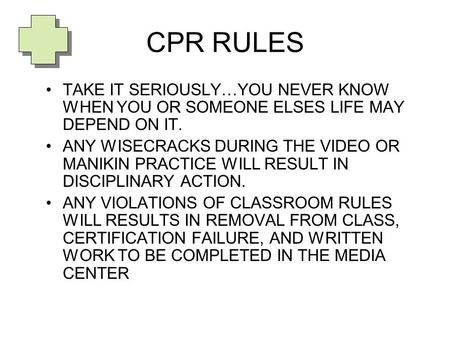 CPR RULES TAKE IT SERIOUSLY…YOU NEVER KNOW WHEN YOU OR SOMEONE ELSES LIFE MAY DEPEND ON IT. ANY WISECRACKS DURING THE VIDEO OR MANIKIN PRACTICE WILL RESULT.