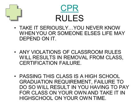 CPR RULES TAKE IT SERIOUSLY…YOU NEVER KNOW WHEN YOU OR SOMEONE ELSES LIFE MAY DEPEND ON IT. ANY VIOLATIONS OF CLASSROOM RULES WILL RESULTS IN REMOVAL.