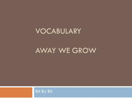 VOCABULARY AWAY WE GROW Bit By Bit. slowly Meaning: to take a long time for something to happen Action: squat down and grow up slowly.