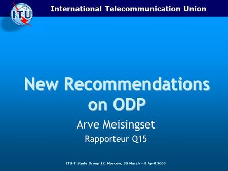 International Telecommunication Union ITU-T Study Group 17, Moscow, 30 March – 8 April 2005 New Recommendations on ODP Arve Meisingset Rapporteur Q15.