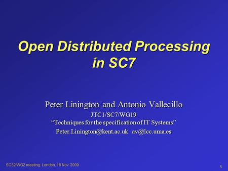 "SC32/WG2 meeting. London, 18 Nov. 2009 1 Open Distributed Processing in SC7 Peter Linington and Antonio Vallecillo JTC1/SC7/WG19 ""Techniques for the specification."