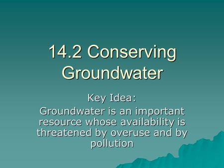 14.2 Conserving Groundwater Key Idea: Groundwater is an important resource whose availability is threatened by overuse and by pollution.