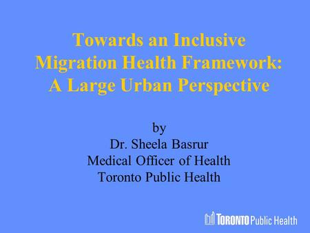 Towards an Inclusive Migration Health Framework: A Large Urban Perspective by Dr. Sheela Basrur Medical Officer of Health Toronto Public Health.