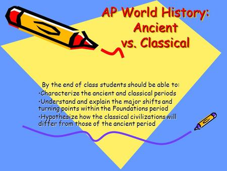 AP World History: Ancient vs. Classical By the end of class students should be able to: Characterize the ancient and classical periodsCharacterize the.