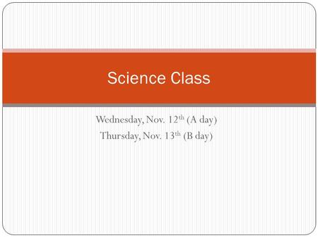 Wednesday, Nov. 12 th (A day) Thursday, Nov. 13 th (B day) Science Class.