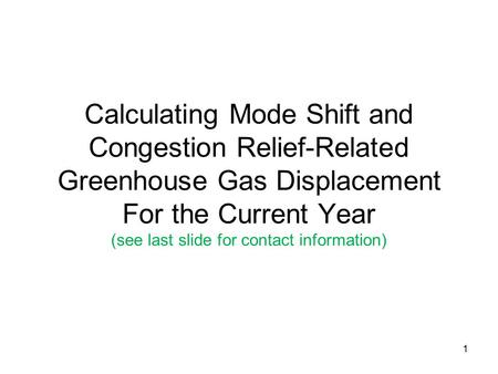 1 Calculating Mode Shift and Congestion Relief-Related Greenhouse Gas Displacement For the Current Year (see last slide for contact information)