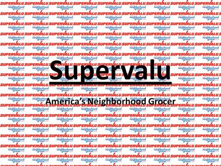 "Supervalu America's Neighborhood Grocer. ▪ ""One of the Largest companies in the United States Grocery Channel"" (Annual Report 5). ▪ Retail Food →""Total."