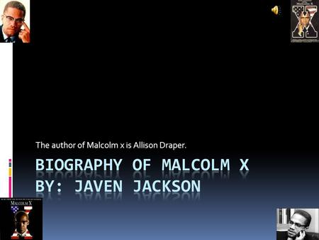 The author of Malcolm x is Allison Draper..  Malcolm was born on May 19,1925 he was born in Omaha Nebraska he was called Malcolm little and Malcolm x.