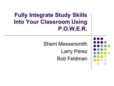 Fully Integrate Study Skills Into Your Classroom Using P.O.W.E.R. Sherri Messersmith Larry Perez Bob Feldman.