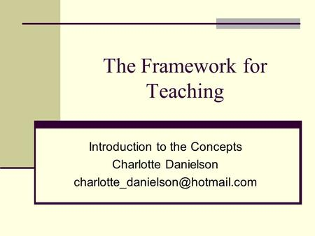 The Framework for Teaching Introduction to the Concepts Charlotte Danielson
