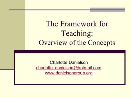 The Framework for Teaching: Overview of the Concepts Charlotte Danielson