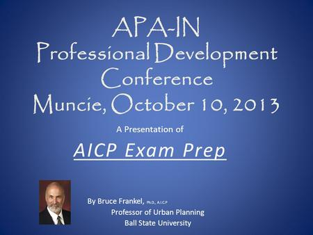 APA-<strong>IN</strong> Professional Development Conference Muncie, October 10, 2013 A Presentation <strong>of</strong> AICP Exam Prep By Bruce Frankel, Ph.D., A.I.C.P Professor <strong>of</strong> Urban.