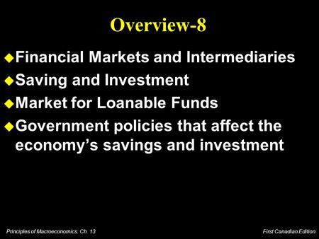 Principles of Macroeconomics: Ch. 13 First Canadian Edition Overview-8 u Financial Markets and Intermediaries u Saving and Investment u Market for Loanable.