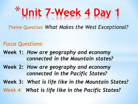 Theme Question: What Makes the West Exceptional? Focus Questions: Week 1: How are geography and economy connected in the Mountain states? Week 2: How are.