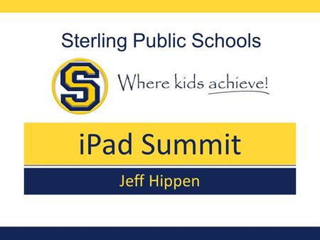 IPad Summit Sterling Public Schools Jeff Hippen. Introduction Get Comfortable with the iPad Learn some cool iPad Skills Have fun in a relaxed, hands-on.