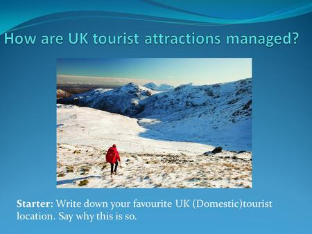 Starter: Write down your favourite UK (Domestic)tourist location. Say why this is so.