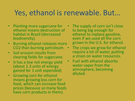 Yes, ethanol is renewable. But… Planting more sugarcane for ethanol means destruction of habitat in Brazil (decreased biodiversity). Burning ethanol releases.
