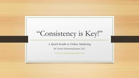 """Consistency is Key!"" A Quick Guide to Online Marketing By Virtual Marketing Empire, LLC www.virtualmarketingempire.com."