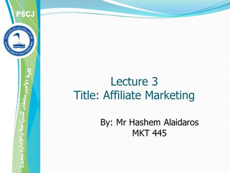 By: Mr Hashem Alaidaros MKT 445 Lecture 3 Title: Affiliate Marketing.