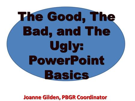 The Good, The Bad, and The Ugly: PowerPoint Basics Joanne Gilden, PBGR Coordinator.
