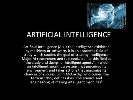 ARTIFICIAL INTELLIGENCE Artificial intelligence (AI) is the intelligence exhibited by machines or software. It is an academic field of study which studies.