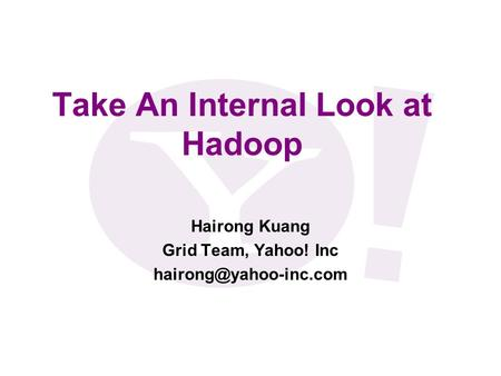 Take An Internal Look at Hadoop Hairong Kuang Grid Team, Yahoo! Inc