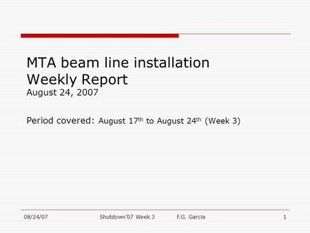 08/24/07Shutdown'07 Week 3 F.G. Garcia1 MTA beam line installation Weekly Report August 24, 2007 Period covered: August 17 th to August 24 th (Week 3)