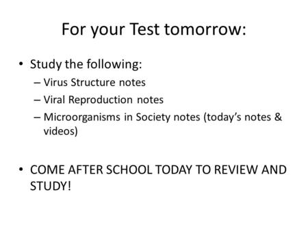 For your Test tomorrow: Study the following: – Virus Structure notes – Viral Reproduction notes – Microorganisms in Society notes (today's notes & videos)