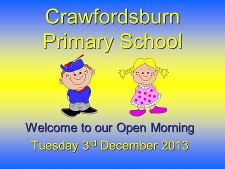 Crawfordsburn Primary School Welcome to our Open Morning Tuesday 3 rd December 2013.