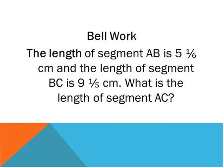 Bell Work The length of segment AB is 5 ⅙ cm and the length of segment BC is 9 ⅕ cm. What is the length of segment AC?