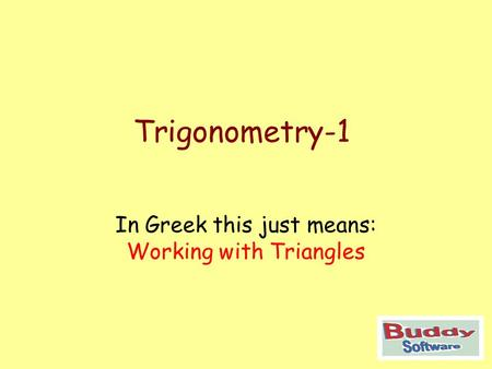 Trigonometry-1 In Greek this just means: Working with Triangles.