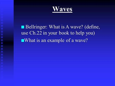 Waves n Bellringer: What is A wave? (define, use Ch.22 in your book to help you) n What is an example of a wave?