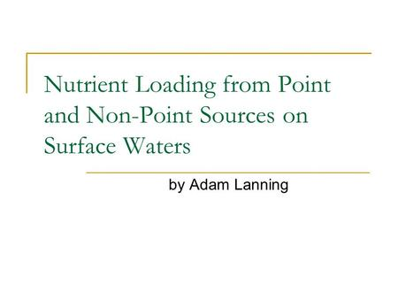 Nutrient Loading from Point and Non-Point Sources on Surface Waters by Adam Lanning.