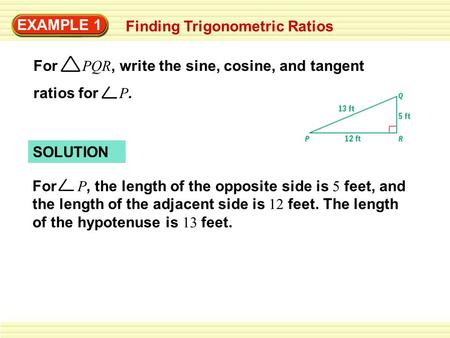 EXAMPLE 1 Finding Trigonometric Ratios For PQR, write the sine, cosine, and tangent ratios for P. SOLUTION For P, the length of the opposite side is 5.