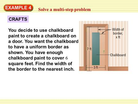 EXAMPLE 4 Solve a multi-step problem CRAFTS You decide to use chalkboard paint to create a chalkboard on a door. You want the chalkboard to have a uniform.