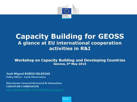 Research and Innovation Research and Innovation Capacity Building for GEOSS A glance at EU international cooperation activities in R&I Workshop on Capacity.