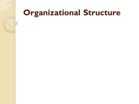 Organizational Structure. LEARNING OBJECTIVES Explain the roles of formalization, centralization, levels in the hierarchy, and departmentalization in.