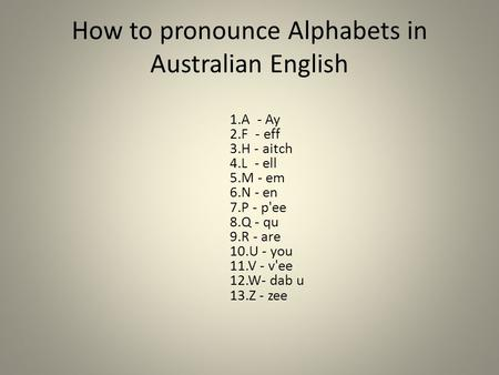 How to pronounce Alphabets in Australian English 1.A - Ay 2.F - eff 3.H - aitch 4.L - ell 5.M - em 6.N - en 7.P - p'ee 8.Q - qu 9.R - are 10.U - you 11.V.