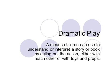 Dramatic Play A means children can use to understand or interpret a story or book by acting out the action, either with each other or with toys and props.