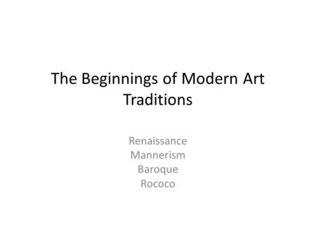 The Beginnings of Modern Art Traditions Renaissance Mannerism Baroque Rococo.