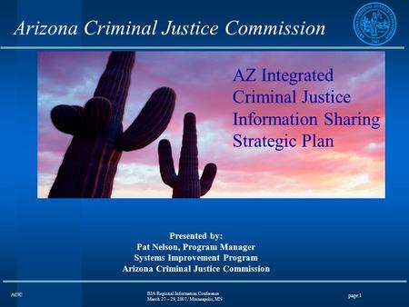 BJA Regional Information Conference March 27 – 29, 2007 / Minneapolis, MN page:1 ACJC Arizona Criminal Justice Commission Presented by: Pat Nelson, Program.