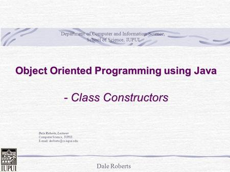 Dale Roberts Object Oriented Programming using Java - Class Constructors Dale Roberts, Lecturer Computer Science, IUPUI   Department.