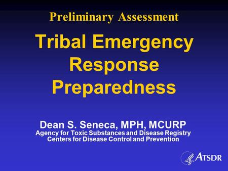 Preliminary Assessment Tribal Emergency Response Preparedness Dean S. Seneca, MPH, MCURP Agency for Toxic Substances and Disease Registry Centers for Disease.