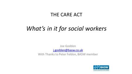 THE CARE ACT What's in it for social workers Joe Godden With Thanks to Peter Feldon, BASW member.
