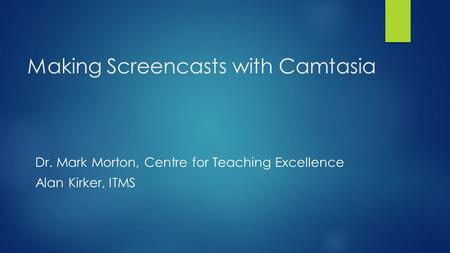 Making Screencasts with Camtasia Dr. Mark Morton, Centre for Teaching Excellence Alan Kirker, ITMS.