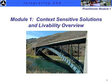 I n t e g r a t I n g C S S Practitioner Module 1 1 Module 1: Context Sensitive Solutions and Livability Overview.
