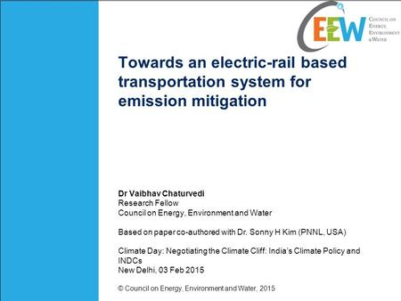 Towards an electric-rail based transportation system for emission mitigation Dr Vaibhav Chaturvedi Research Fellow Council on Energy, Environment and Water.