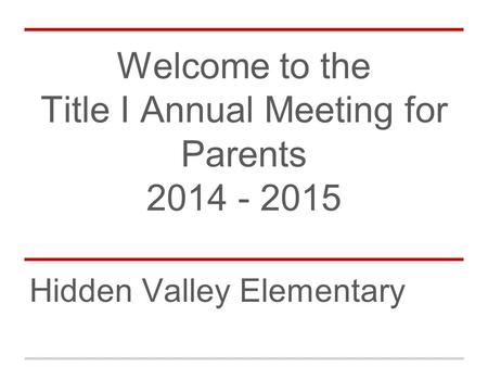 Welcome to the Title I Annual Meeting for Parents 2014 - 2015 Hidden Valley Elementary.