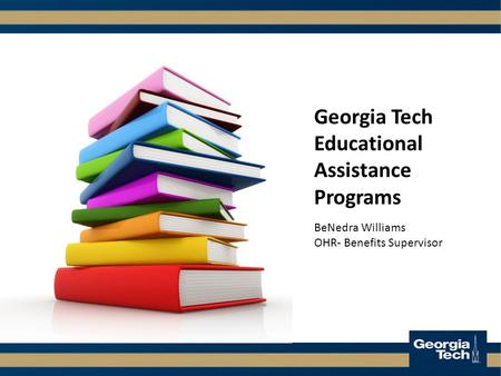 Georgia Tech Educational Assistance Programs BeNedra Williams OHR- Benefits Supervisor.